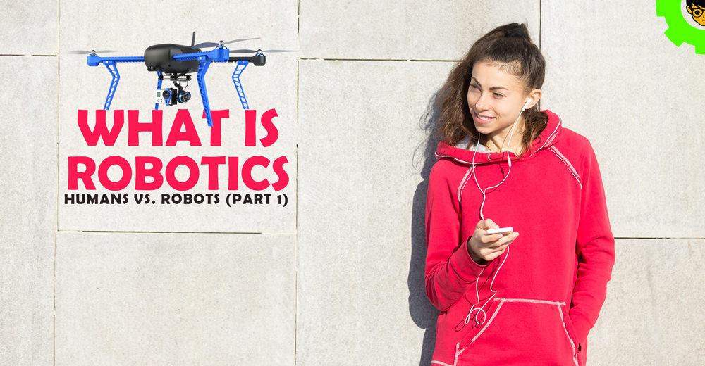 Humans vs. Robots (part 1): What is Robotics?